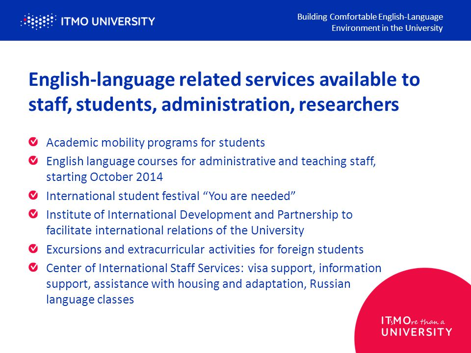 English-language related services available to staff, students, administration, researchers Academic mobility programs for students English language courses for administrative and teaching staff, starting October 2014 International student festival You are needed Institute of International Development and Partnership to facilitate international relations of the University Excursions and extracurricular activities for foreign students Center of International Staff Services: visa support, information support, assistance with housing and adaptation, Russian language classes Building Comfortable English-Language Environment in the University