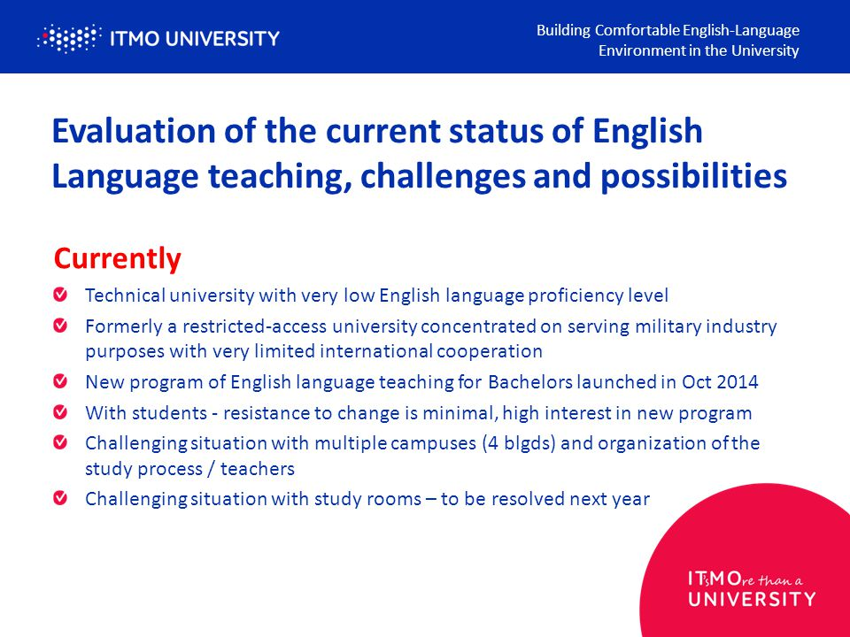 Evaluation of the current status of English Language teaching, challenges and possibilities Currently Technical university with very low English language proficiency level Formerly a restricted-access university concentrated on serving military industry purposes with very limited international cooperation New program of English language teaching for Bachelors launched in Oct 2014 With students - resistance to change is minimal, high interest in new program Challenging situation with multiple campuses (4 blgds) and organization of the study process / teachers Challenging situation with study rooms – to be resolved next year Building Comfortable English-Language Environment in the University