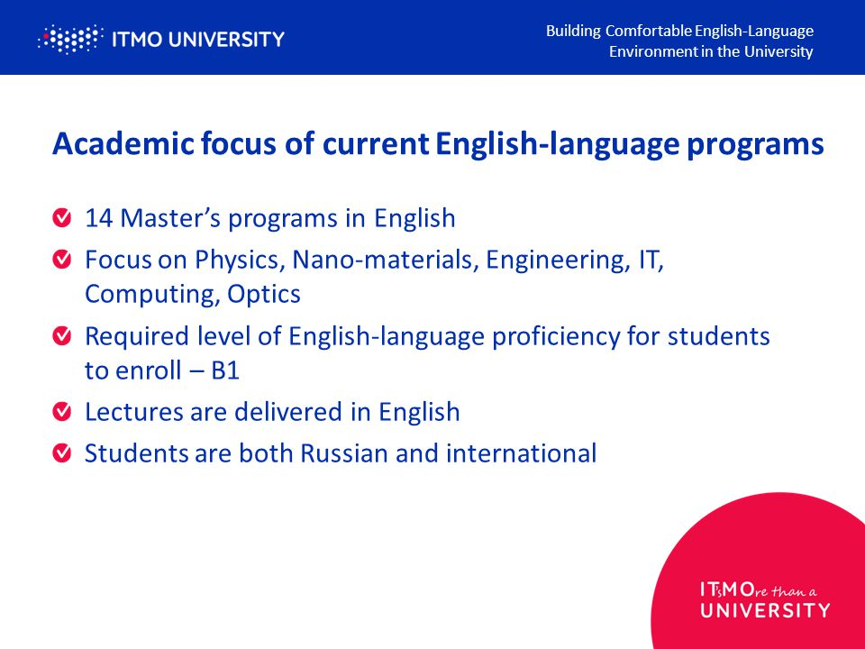 Academic focus of current English-language programs 14 Master's programs in English Focus on Physics, Nano-materials, Engineering, IT, Computing, Optics Required level of English-language proficiency for students to enroll – B1 Lectures are delivered in English Students are both Russian and international Building Comfortable English-Language Environment in the University