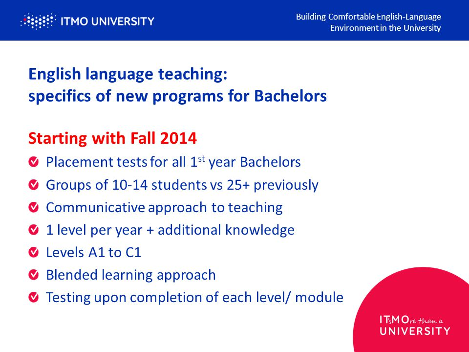 English language teaching: specifics of new programs for Bachelors Building Comfortable English-Language Environment in the University Starting with Fall 2014 Placement tests for all 1 st year Bachelors Groups of 10-14 students vs 25+ previously Communicative approach to teaching 1 level per year + additional knowledge Levels A1 to C1 Blended learning approach Testing upon completion of each level/ module