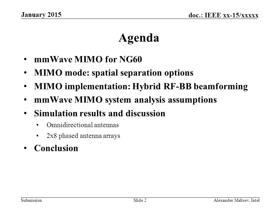 Submission doc.: IEEE xx-15/xxxxx Agenda mmWave MIMO for NG60 MIMO mode: spatial separation options MIMO implementation: Hybrid RF-BB beamforming mmWave MIMO system analysis assumptions Simulation results and discussion Omnidirectional antennas 2x8 phased antenna arrays Conclusion Slide 2 January 2015 Alexander Maltsev, Intel