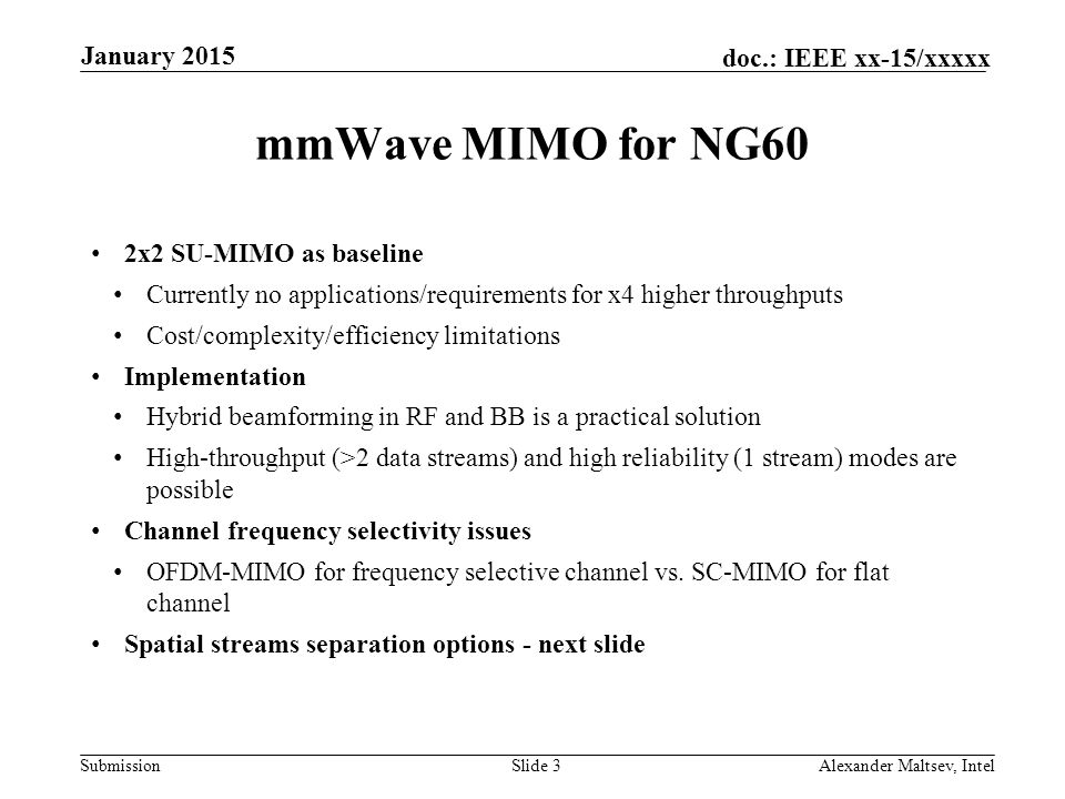 Submission doc.: IEEE xx-15/xxxxx mmWave MIMO for NG60 2x2 SU-MIMO as baseline Currently no applications/requirements for x4 higher throughputs Cost/complexity/efficiency limitations Implementation Hybrid beamforming in RF and BB is a practical solution High-throughput (>2 data streams) and high reliability (1 stream) modes are possible Channel frequency selectivity issues OFDM-MIMO for frequency selective channel vs.