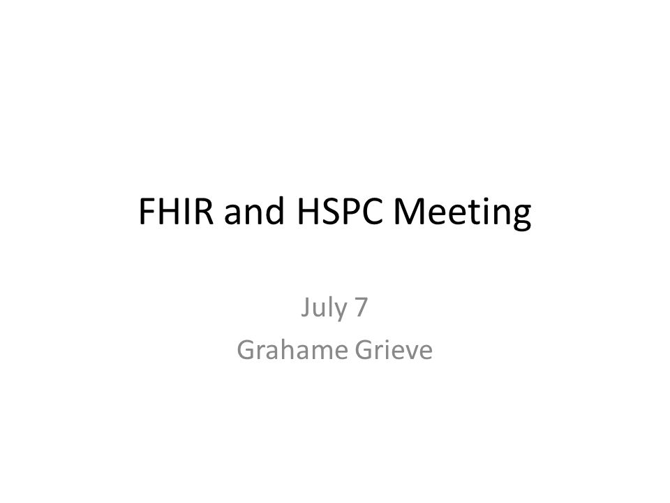 FHIR and HSPC Meeting July 7 Grahame Grieve