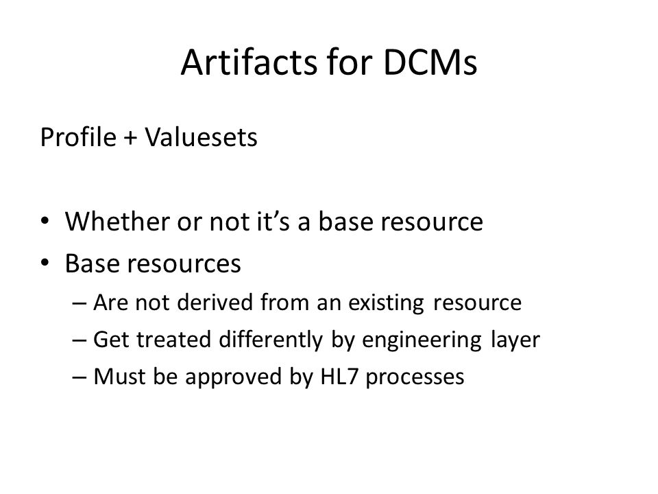 Artifacts for DCMs Profile + Valuesets Whether or not it's a base resource Base resources – Are not derived from an existing resource – Get treated differently by engineering layer – Must be approved by HL7 processes