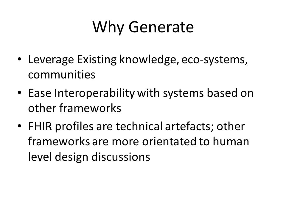 Why Generate Leverage Existing knowledge, eco-systems, communities Ease Interoperability with systems based on other frameworks FHIR profiles are technical artefacts; other frameworks are more orientated to human level design discussions