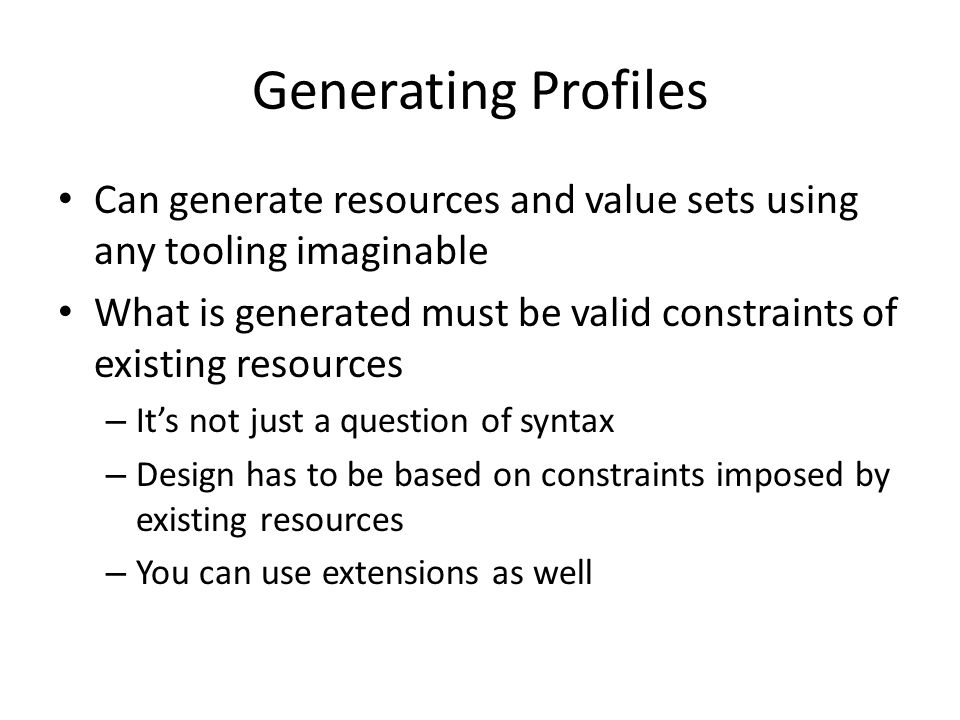 Generating Profiles Can generate resources and value sets using any tooling imaginable What is generated must be valid constraints of existing resources – It's not just a question of syntax – Design has to be based on constraints imposed by existing resources – You can use extensions as well