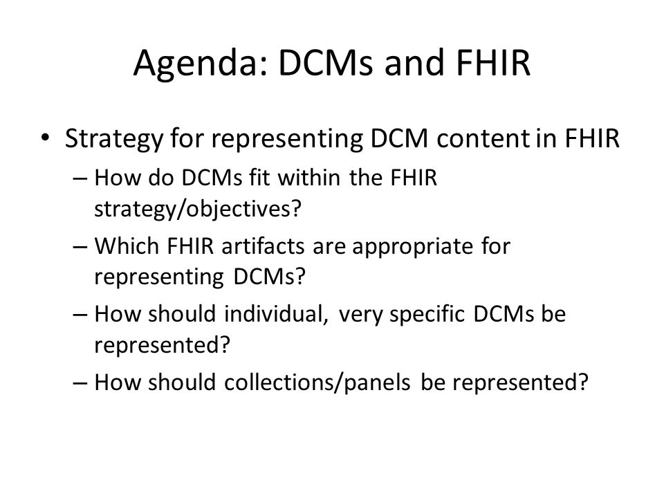 Agenda: DCMs and FHIR Strategy for representing DCM content in FHIR – How do DCMs fit within the FHIR strategy/objectives.
