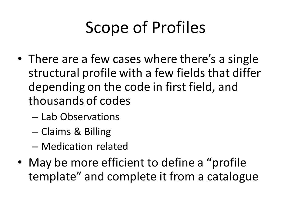 Scope of Profiles There are a few cases where there's a single structural profile with a few fields that differ depending on the code in first field, and thousands of codes – Lab Observations – Claims & Billing – Medication related May be more efficient to define a profile template and complete it from a catalogue