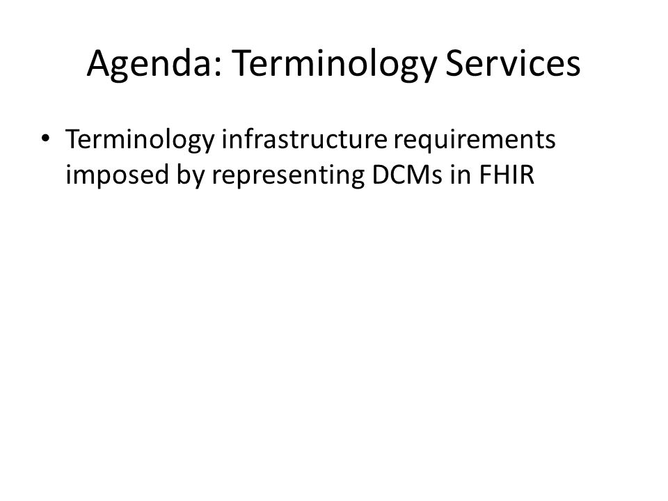 Agenda: Terminology Services Terminology infrastructure requirements imposed by representing DCMs in FHIR