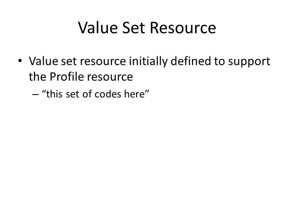 Value Set Resource Value set resource initially defined to support the Profile resource – this set of codes here