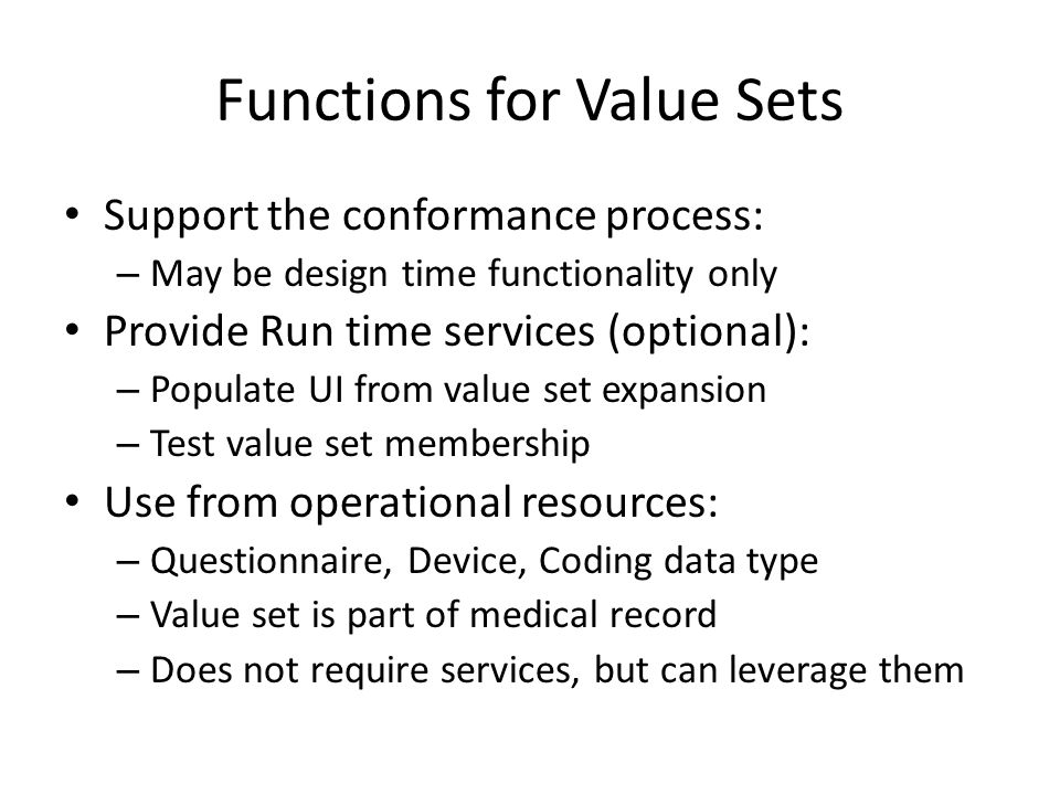 Functions for Value Sets Support the conformance process: – May be design time functionality only Provide Run time services (optional): – Populate UI from value set expansion – Test value set membership Use from operational resources: – Questionnaire, Device, Coding data type – Value set is part of medical record – Does not require services, but can leverage them