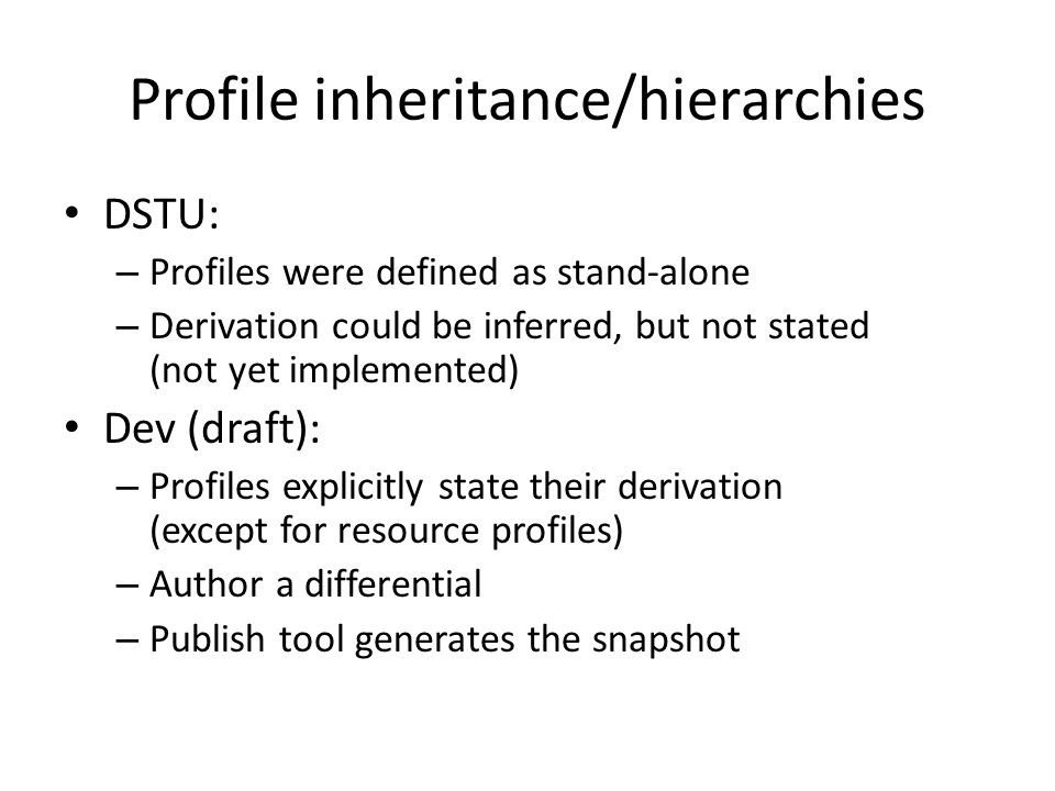 Profile inheritance/hierarchies DSTU: – Profiles were defined as stand-alone – Derivation could be inferred, but not stated (not yet implemented) Dev (draft): – Profiles explicitly state their derivation (except for resource profiles) – Author a differential – Publish tool generates the snapshot