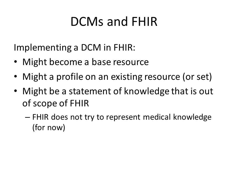 DCMs and FHIR Implementing a DCM in FHIR: Might become a base resource Might a profile on an existing resource (or set) Might be a statement of knowledge that is out of scope of FHIR – FHIR does not try to represent medical knowledge (for now)