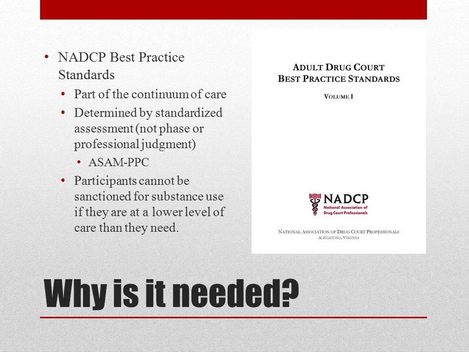 Why is it needed? NADCP Best Practice Standards Part of the continuum of care Determined by standardized assessment (not phase or professional judgmen