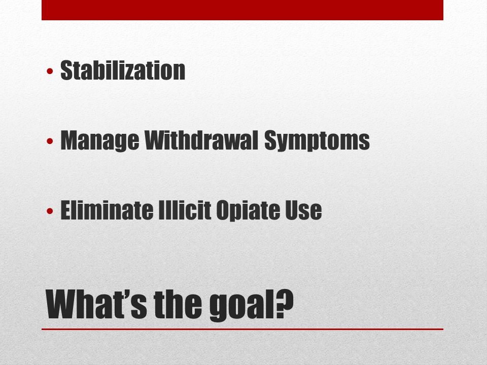 What's the goal Stabilization Manage Withdrawal Symptoms Eliminate Illicit Opiate Use