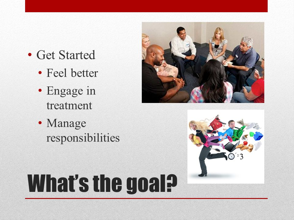 What's the goal? Get Started Feel better Engage in treatment Manage responsibilities