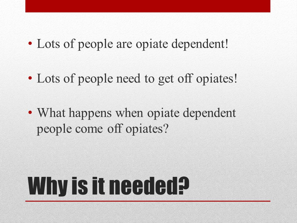 Lots of people are opiate dependent! Lots of people need to get off opiates! What happens when opiate dependent people come off opiates?