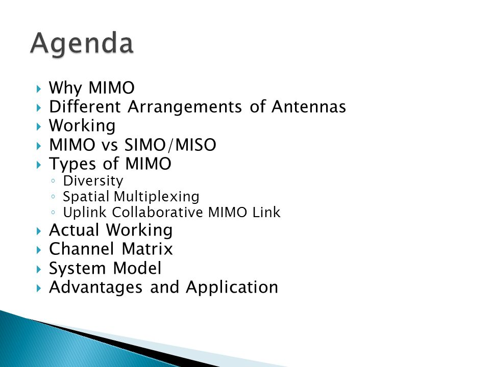  Why MIMO  Different Arrangements of Antennas  Working  MIMO vs SIMO/MISO  Types of MIMO ◦ Diversity ◦ Spatial Multiplexing ◦ Uplink Collaborative MIMO Link  Actual Working  Channel Matrix  System Model  Advantages and Application