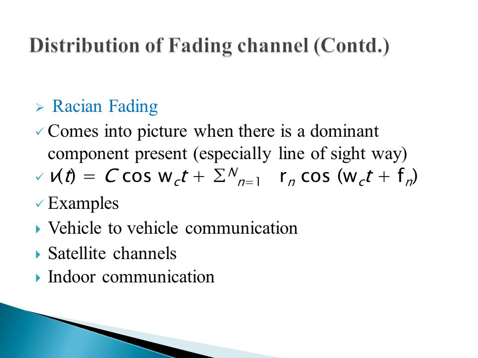  Racian Fading Comes into picture when there is a dominant component present (especially line of sight way) v(t) = C cos w c t + ∑ N n=1 r n cos (w c t + f n ) Examples  Vehicle to vehicle communication  Satellite channels  Indoor communication