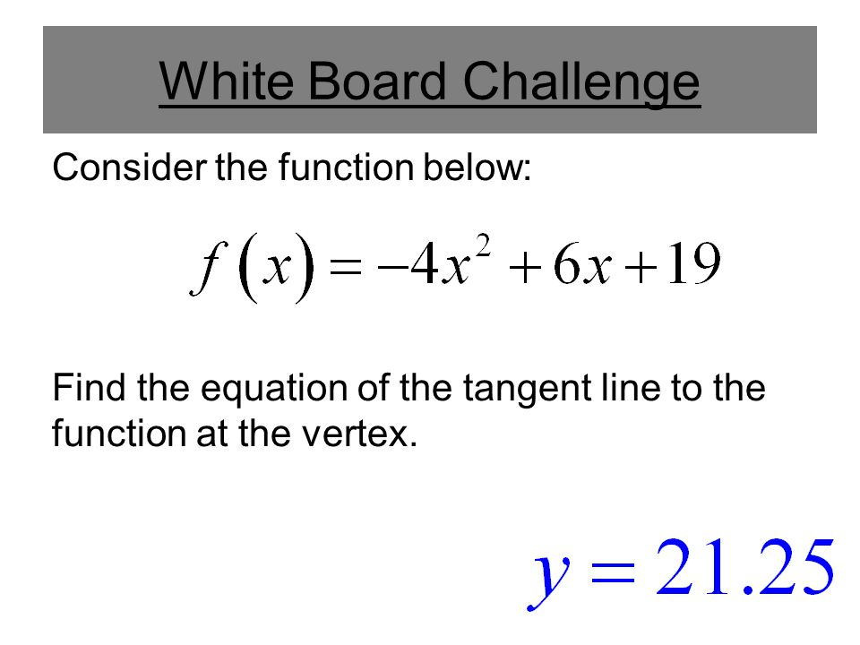 White Board Challenge Consider the function below: Find the equation of the tangent line to the function at the vertex.