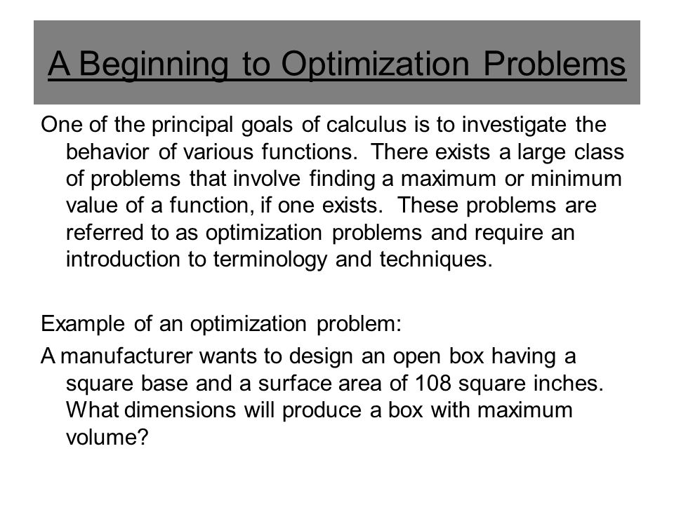 A Beginning to Optimization Problems One of the principal goals of calculus is to investigate the behavior of various functions. There exists a large