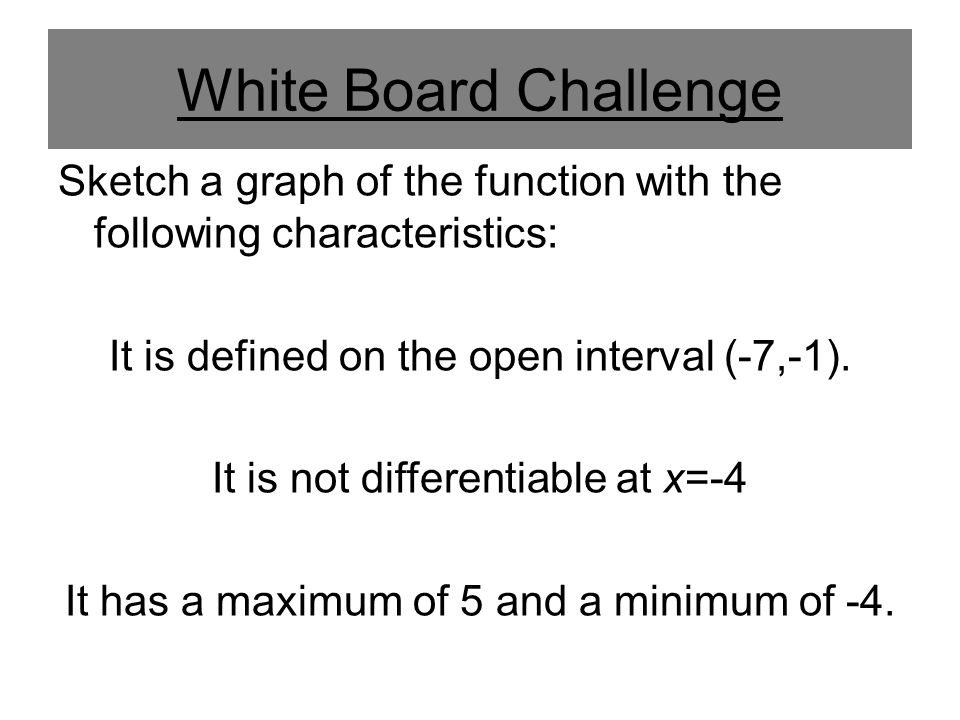 White Board Challenge Sketch a graph of the function with the following characteristics: It is defined on the open interval (-7,-1).