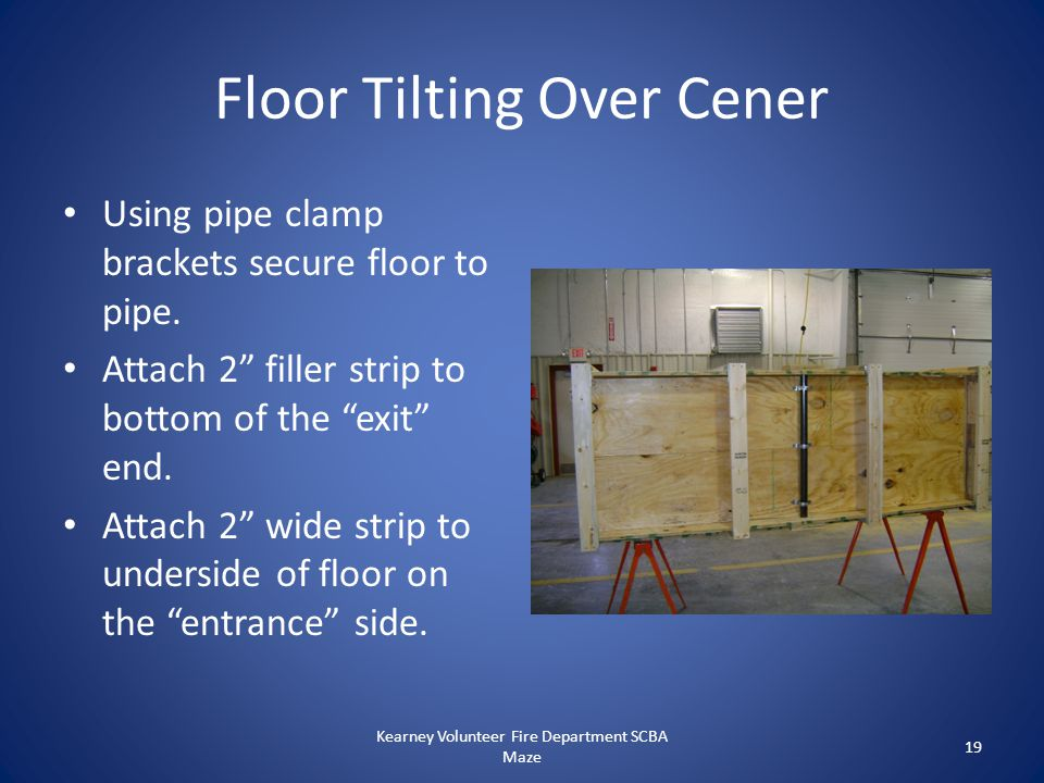 """Floor Tilting Over Cener Using pipe clamp brackets secure floor to pipe. Attach 2"""" filler strip to bottom of the """"exit"""" end. Attach 2"""" wide strip to u"""