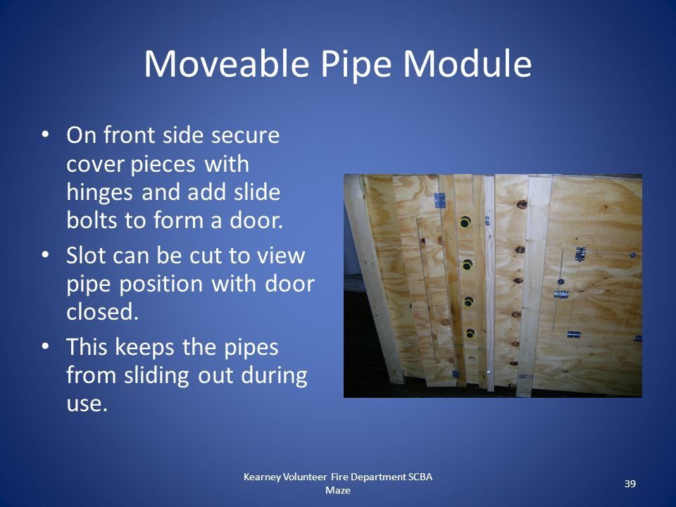 Moveable Pipe Module On front side secure cover pieces with hinges and add slide bolts to form a door. Slot can be cut to view pipe position with door