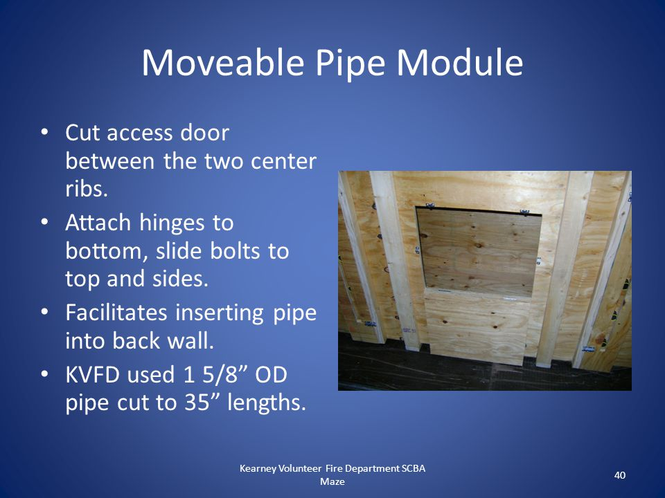 Moveable Pipe Module Cut access door between the two center ribs. Attach hinges to bottom, slide bolts to top and sides. Facilitates inserting pipe in