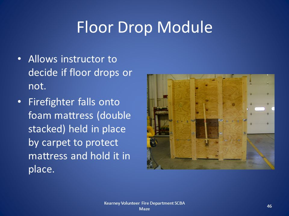 Floor Drop Module Allows instructor to decide if floor drops or not. Firefighter falls onto foam mattress (double stacked) held in place by carpet to