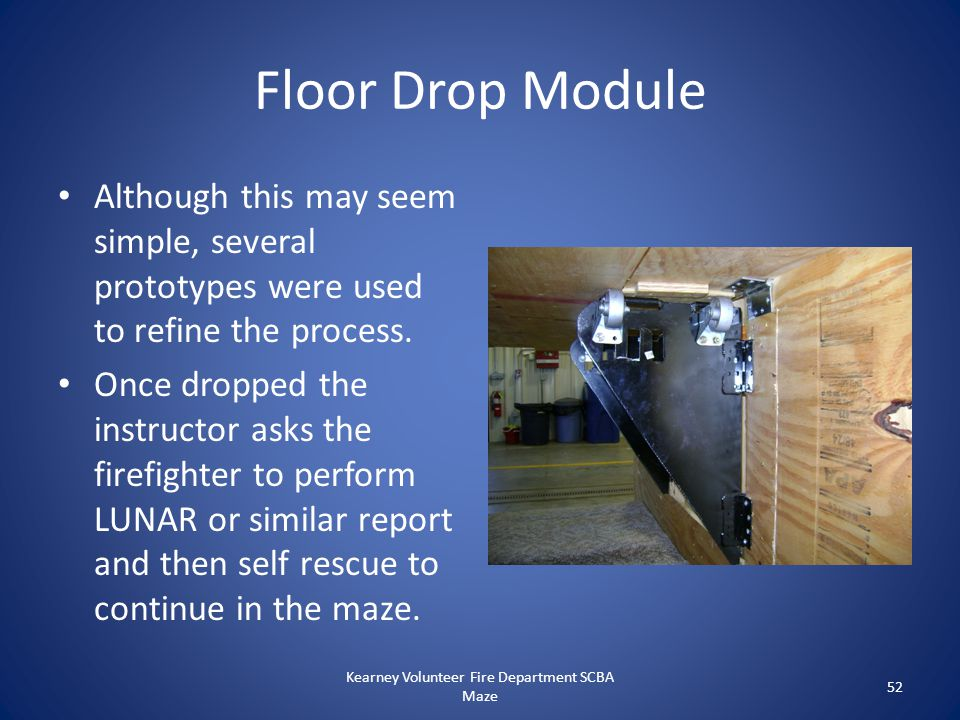 Floor Drop Module Although this may seem simple, several prototypes were used to refine the process. Once dropped the instructor asks the firefighter