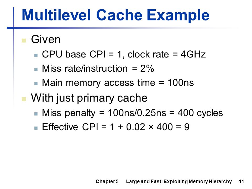 Chapter 5 — Large and Fast: Exploiting Memory Hierarchy — 11 Multilevel Cache Example Given CPU base CPI = 1, clock rate = 4GHz Miss rate/instruction