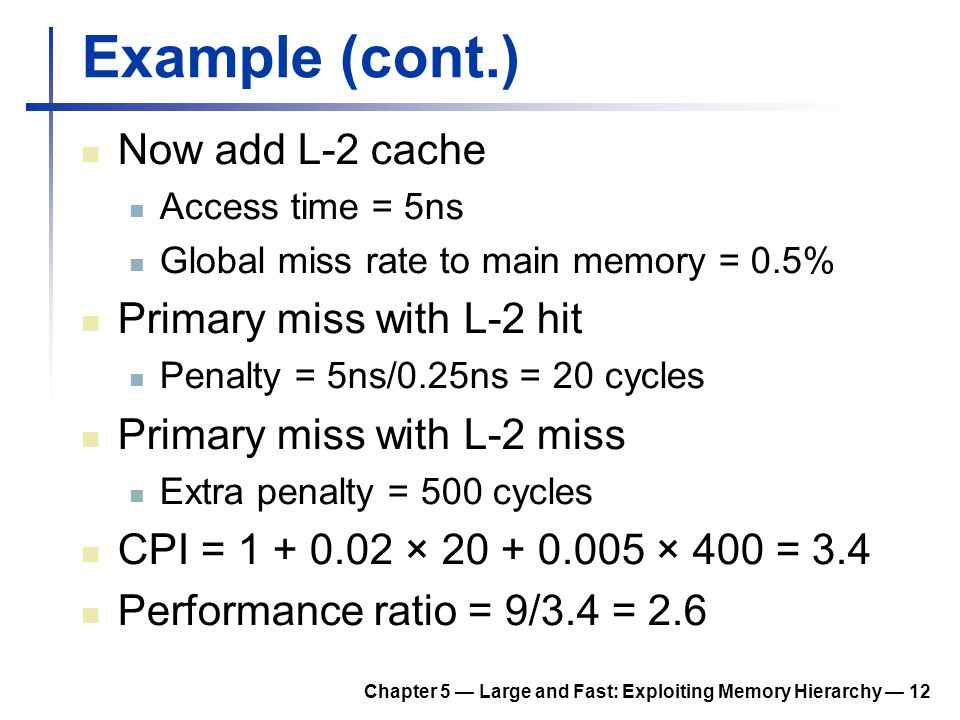 Chapter 5 — Large and Fast: Exploiting Memory Hierarchy — 12 Example (cont.) Now add L-2 cache Access time = 5ns Global miss rate to main memory = 0.5