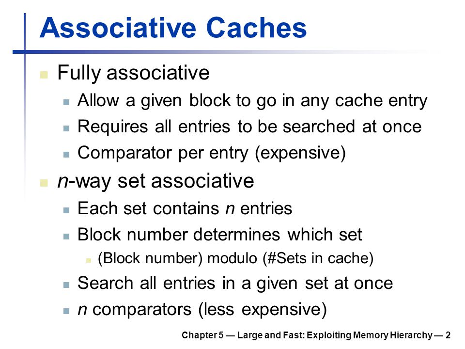 Chapter 5 — Large and Fast: Exploiting Memory Hierarchy — 13 Multilevel Cache Considerations Primary cache Focus on minimal hit time L-2 cache Focus on low miss rate to avoid main memory access Hit time has less overall impact Results L-1 cache usually smaller than a single cache L-1 block size smaller than L-2 block size