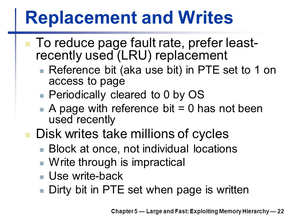 Chapter 5 — Large and Fast: Exploiting Memory Hierarchy — 22 Replacement and Writes To reduce page fault rate, prefer least- recently used (LRU) repla