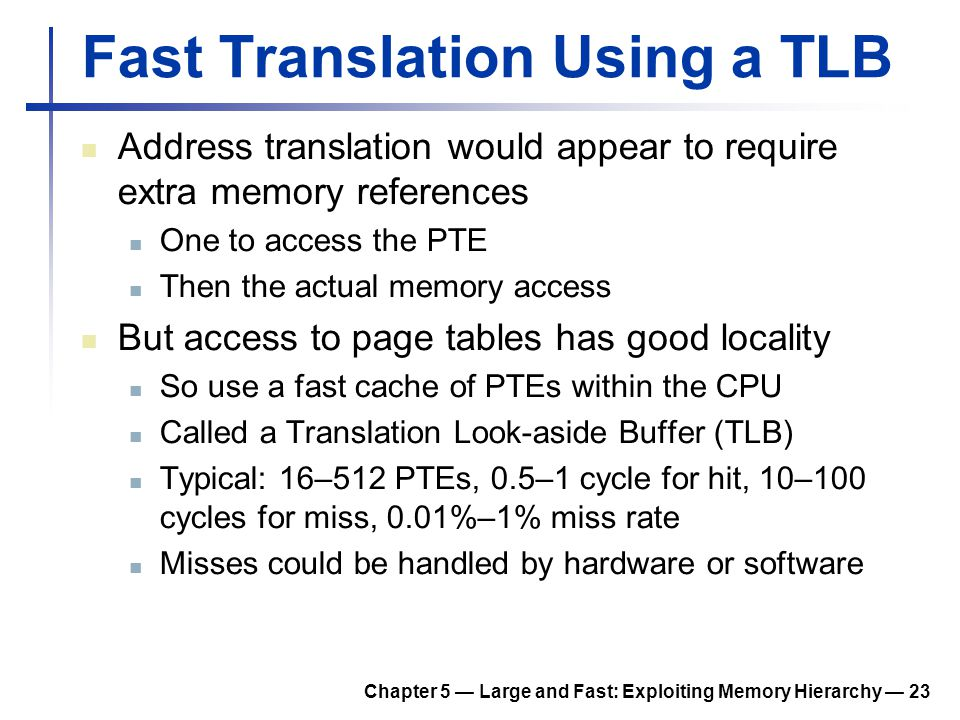 Chapter 5 — Large and Fast: Exploiting Memory Hierarchy — 23 Fast Translation Using a TLB Address translation would appear to require extra memory ref