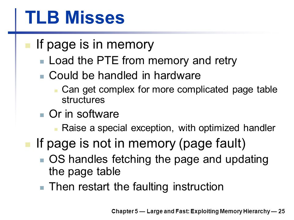 Chapter 5 — Large and Fast: Exploiting Memory Hierarchy — 25 TLB Misses If page is in memory Load the PTE from memory and retry Could be handled in ha
