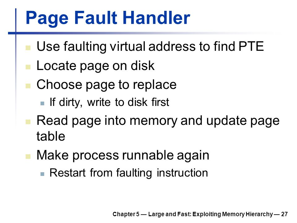 Chapter 5 — Large and Fast: Exploiting Memory Hierarchy — 27 Page Fault Handler Use faulting virtual address to find PTE Locate page on disk Choose pa