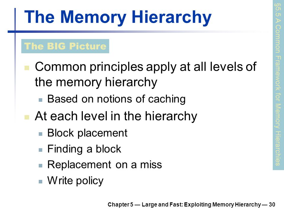 Chapter 5 — Large and Fast: Exploiting Memory Hierarchy — 30 The Memory Hierarchy Common principles apply at all levels of the memory hierarchy Based