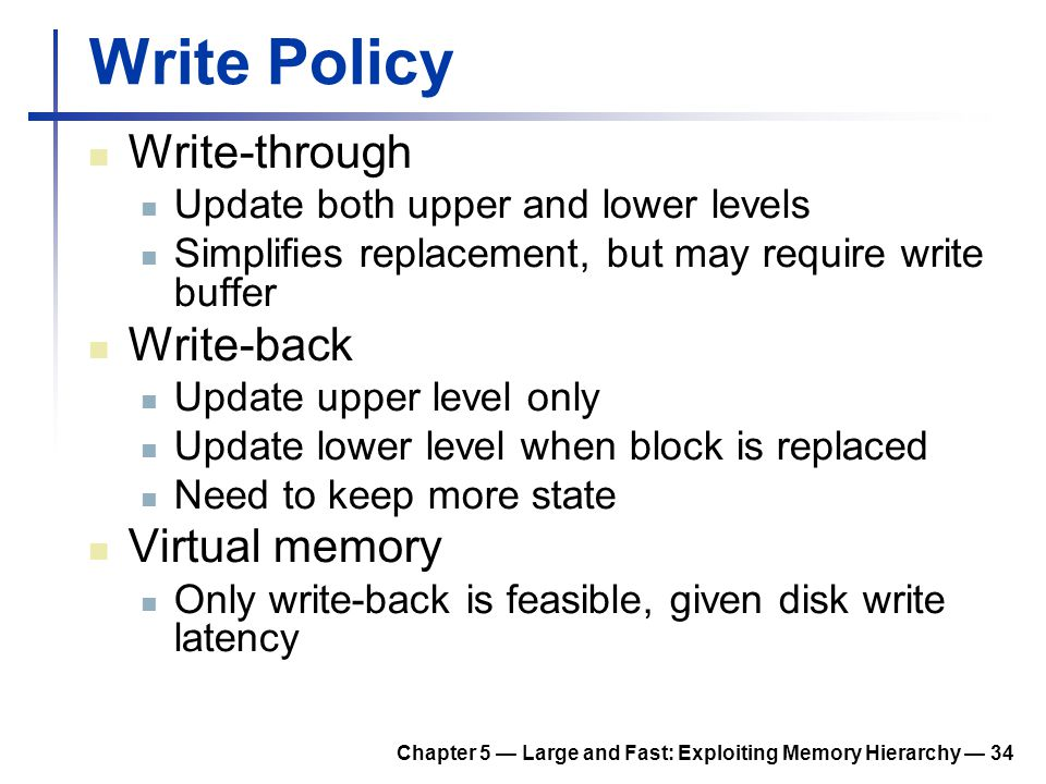 Chapter 5 — Large and Fast: Exploiting Memory Hierarchy — 34 Write Policy Write-through Update both upper and lower levels Simplifies replacement, but