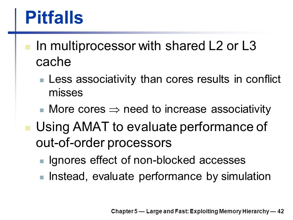 Chapter 5 — Large and Fast: Exploiting Memory Hierarchy — 42 Pitfalls In multiprocessor with shared L2 or L3 cache Less associativity than cores resul