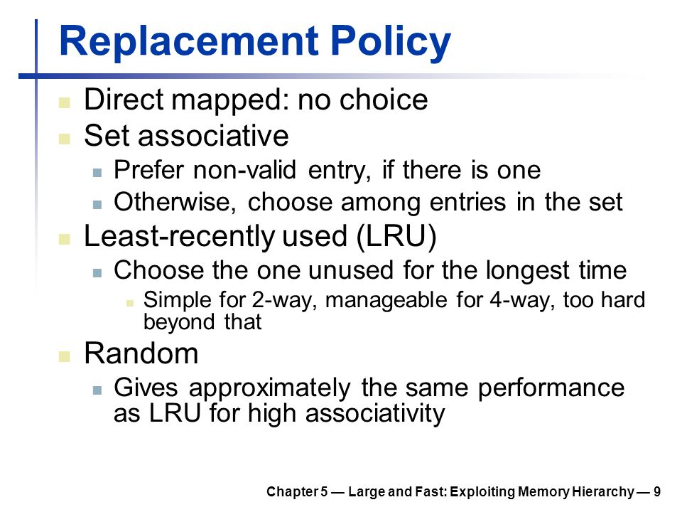 Chapter 5 — Large and Fast: Exploiting Memory Hierarchy — 9 Replacement Policy Direct mapped: no choice Set associative Prefer non-valid entry, if the