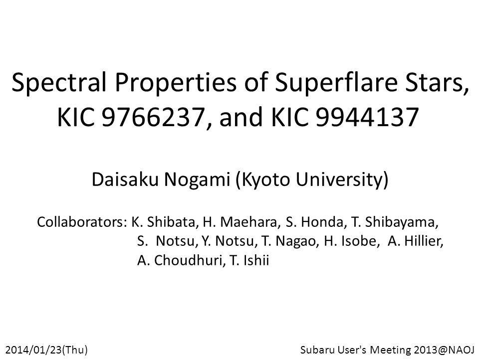 Spectral Properties of Superflare Stars, KIC 9766237, and KIC 9944137 Daisaku Nogami (Kyoto University) 2014/01/23(Thu)Subaru User s Meeting 2013@NAOJ Collaborators: K.
