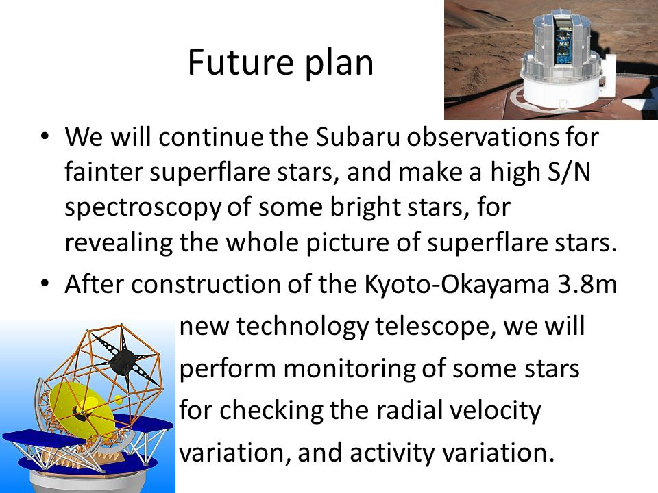 Future plan We will continue the Subaru observations for fainter superflare stars, and make a high S/N spectroscopy of some bright stars, for revealing the whole picture of superflare stars.