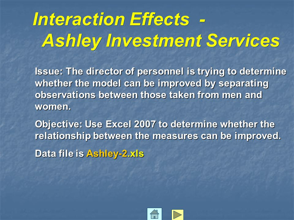 Interaction Effects - Ashley Investment Services Interaction Effects - Ashley Investment Services Issue: The director of personnel is trying to determine whether the model can be improved by separating observations between those taken from men and women.
