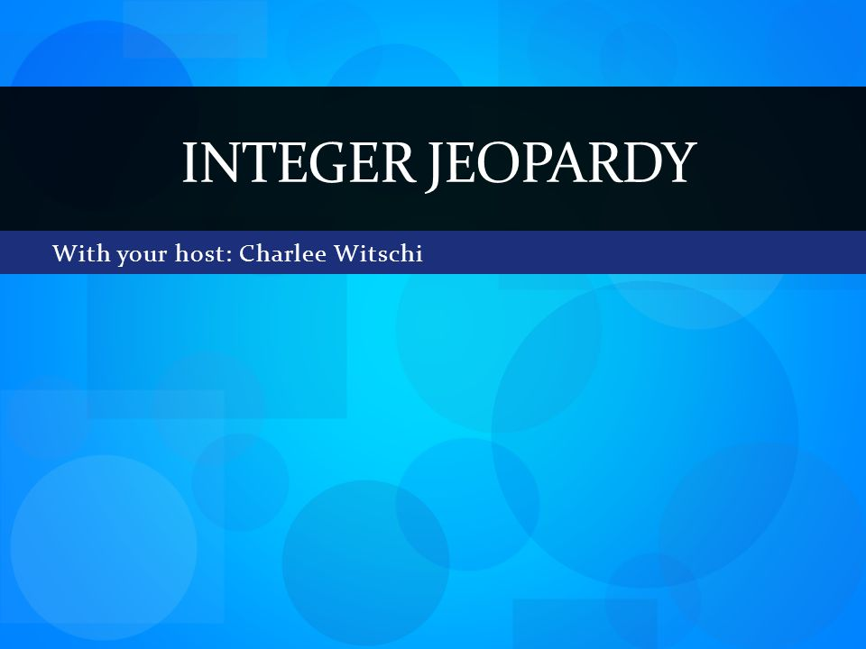 With your host: Charlee Witschi INTEGER JEOPARDY