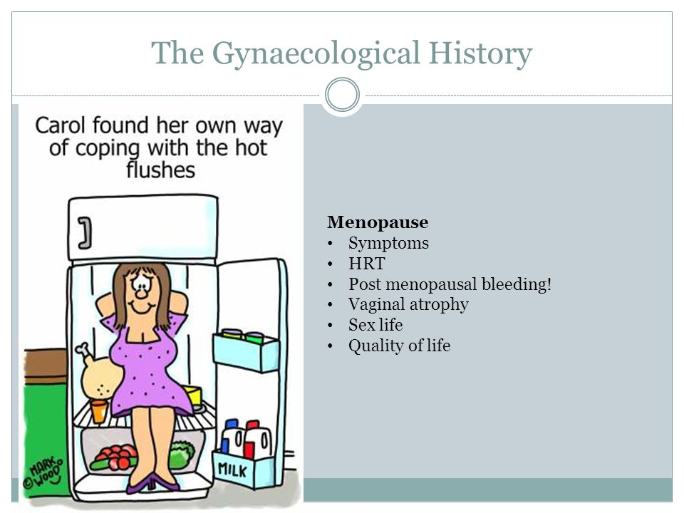 The Gynaecological History Menopause Symptoms HRT Post menopausal bleeding! Vaginal atrophy Sex life Quality of life