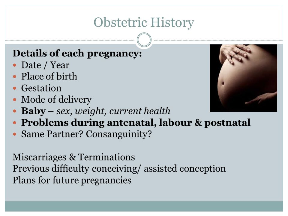 Obstetric History Details of each pregnancy: Date / Year Place of birth Gestation Mode of delivery Baby – sex, weight, current health Problems during