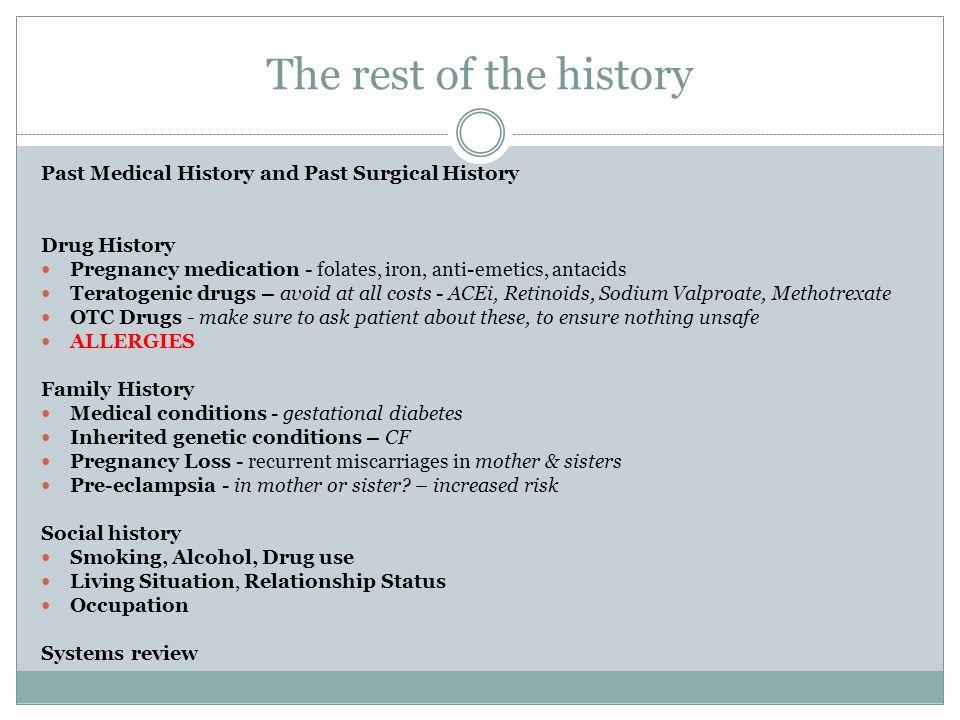 The rest of the history Past Medical History and Past Surgical History Drug History Pregnancy medication - folates, iron, anti-emetics, antacids Terat