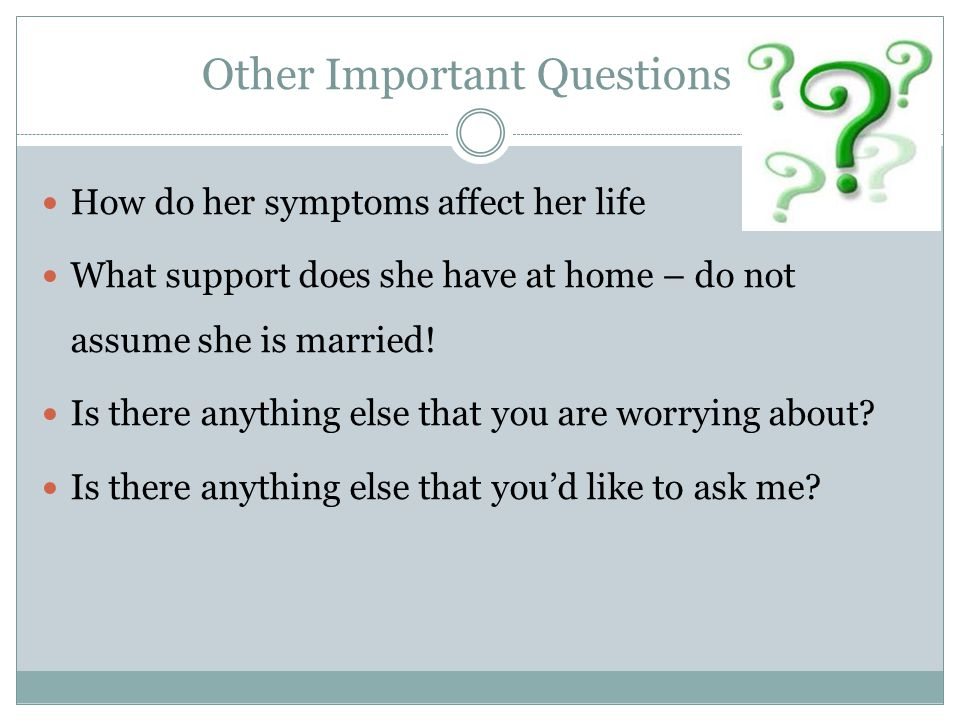 Other Important Questions How do her symptoms affect her life What support does she have at home – do not assume she is married! Is there anything els